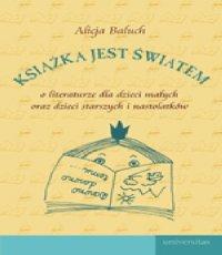 Alicja Baluch. Książka jest światem. O literaturze dla dzieci małych oraz dla dzieci starszych i nastolatków
