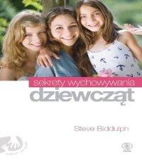 Steve Biddulph. Sekrety wychowywania dziewcząt. Pomóż córce wyrosnąć na mądrą, dobrą i silną kobietę