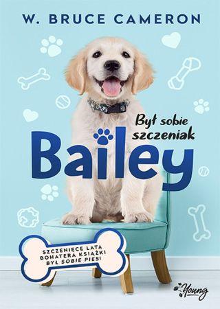 Był sobie szczeniak: Bailey. W. Bruce Cameron